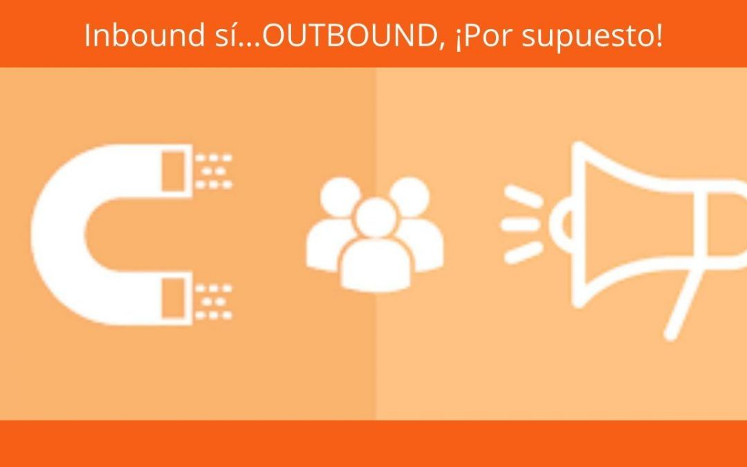 Inbound sí…OUTBOUND, ¡Por supuesto!